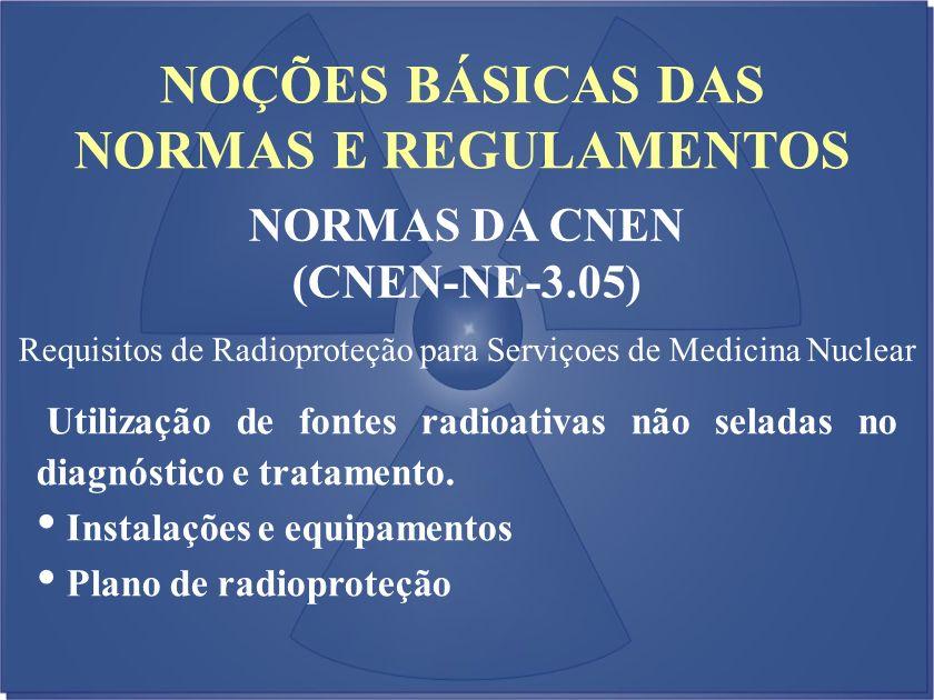 NOÇÕES BÁSICAS DAS NORMAS E REGULAMENTOS NORMAS DA CNEN (CNEN-NE-3.05) Requisitos de Radioproteção para Serviçoes de Medicina Nuclear Utilização de fo