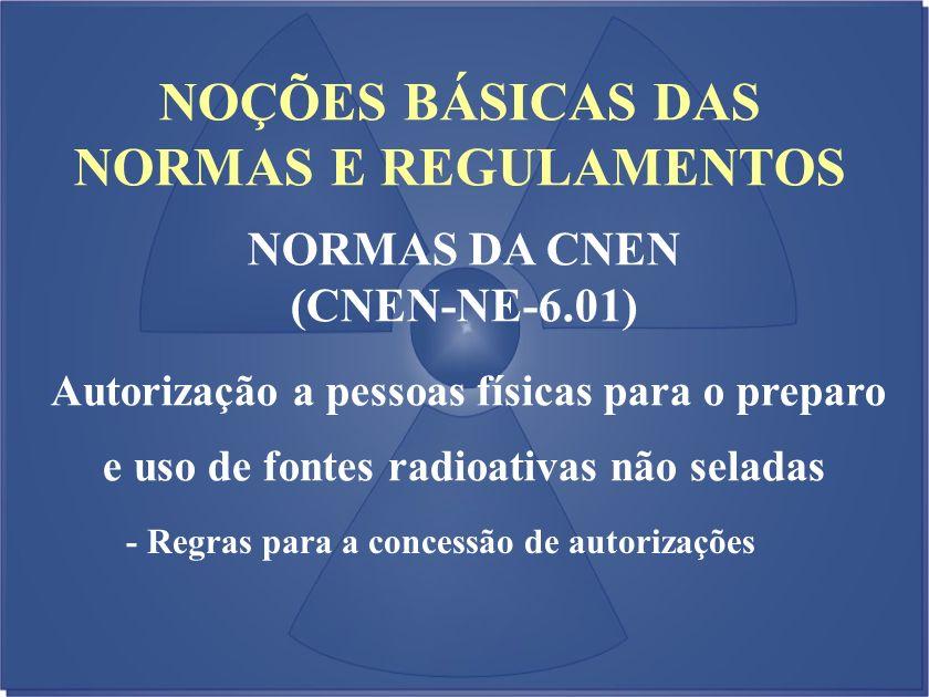 NOÇÕES BÁSICAS DAS NORMAS E REGULAMENTOS NORMAS DA CNEN (CNEN-NE-6.01) Autorização a pessoas físicas para o preparo e uso de fontes radioativas não se