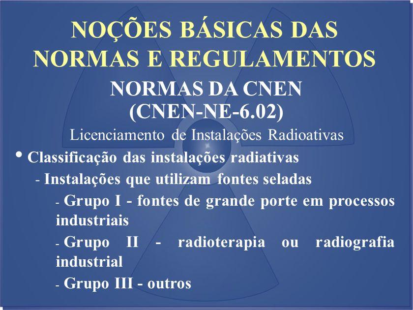 NOÇÕES BÁSICAS DAS NORMAS E REGULAMENTOS NORMAS DA CNEN (CNEN-NE-6.02) Licenciamento de Instalações Radioativas Classificação das instalações radiativ