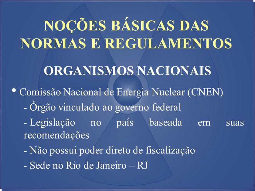 NOÇÕES BÁSICAS DAS NORMAS E REGULAMENTOS ORGANISMOS NACIONAIS Comissão Nacional de Energia Nuclear (CNEN) - Órgão vinculado ao governo federal - Legis