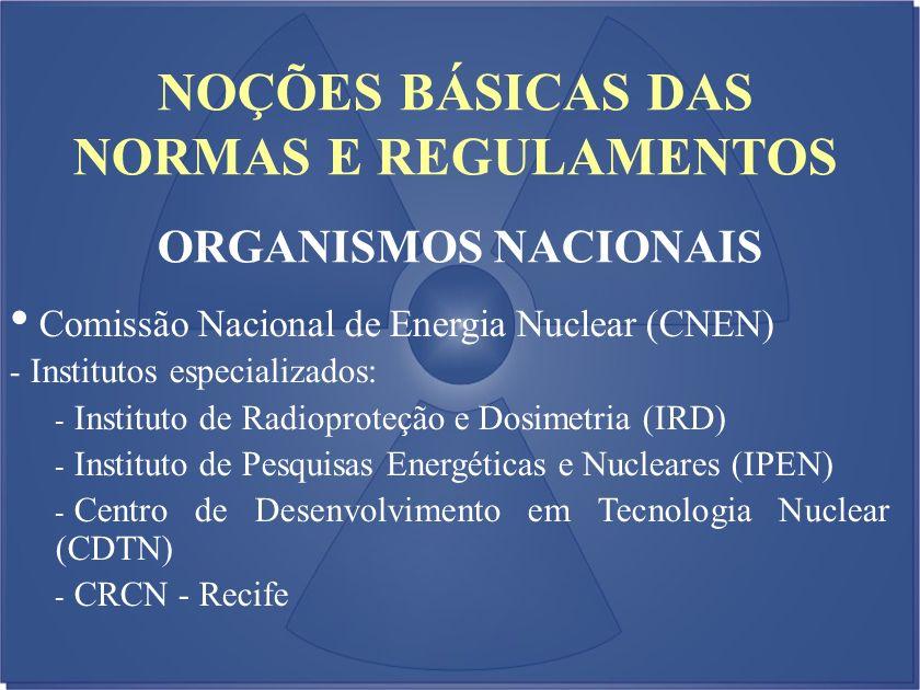 NOÇÕES BÁSICAS DAS NORMAS E REGULAMENTOS ORGANISMOS NACIONAIS Comissão Nacional de Energia Nuclear (CNEN) - Institutos especializados: - Instituto de