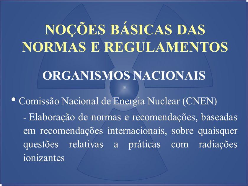 NOÇÕES BÁSICAS DAS NORMAS E REGULAMENTOS ORGANISMOS NACIONAIS Comissão Nacional de Energia Nuclear (CNEN) - Elaboração de normas e recomendações, base