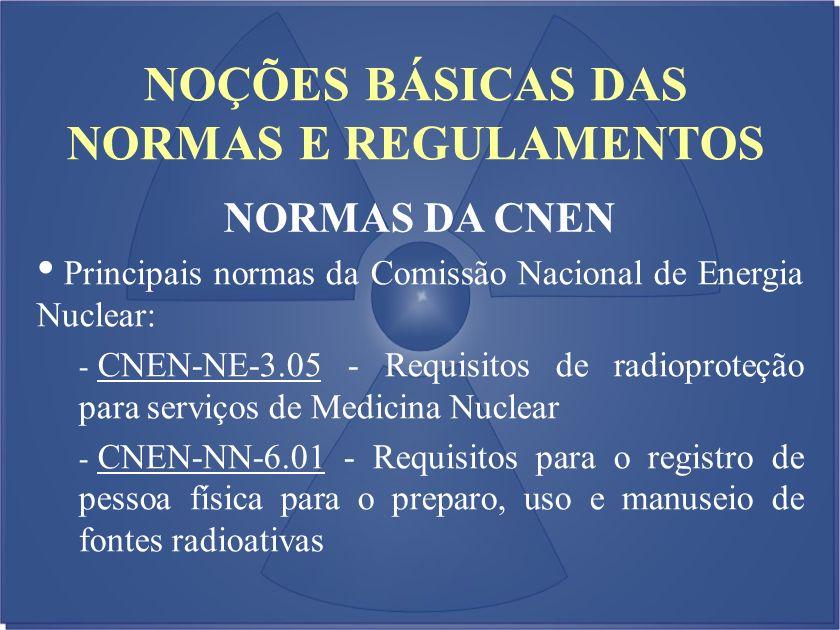 NOÇÕES BÁSICAS DAS NORMAS E REGULAMENTOS NORMAS DA CNEN Principais normas da Comissão Nacional de Energia Nuclear: - CNEN-NE-3.05 - Requisitos de radi