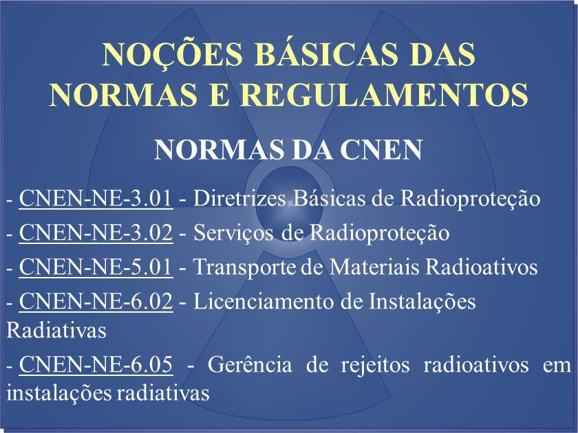 NOÇÕES BÁSICAS DAS NORMAS E REGULAMENTOS NORMAS DA CNEN - CNEN-NE-3.01 - Diretrizes Básicas de Radioproteção - CNEN-NE-3.02 - Serviços de Radioproteçã