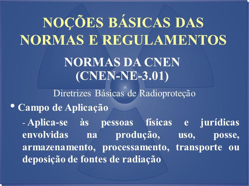 NOÇÕES BÁSICAS DAS NORMAS E REGULAMENTOS NORMAS DA CNEN (CNEN-NE-3.01) Diretrizes Básicas de Radioproteção Campo de Aplicação - Aplica-se às pessoas f