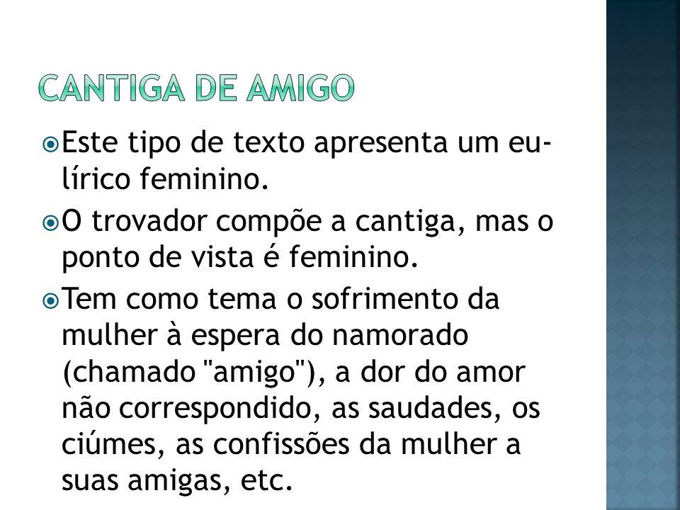 Este tipo de texto apresenta um eu- lírico feminino. O trovador compõe a cantiga, mas o ponto de vista é feminino. Tem como tema o sofrimento da mulhe