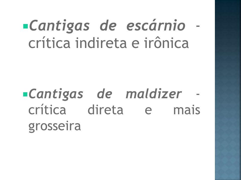 Cantigas de escárnio - crítica indireta e irônica Cantigas de maldizer - crítica direta e mais grosseira