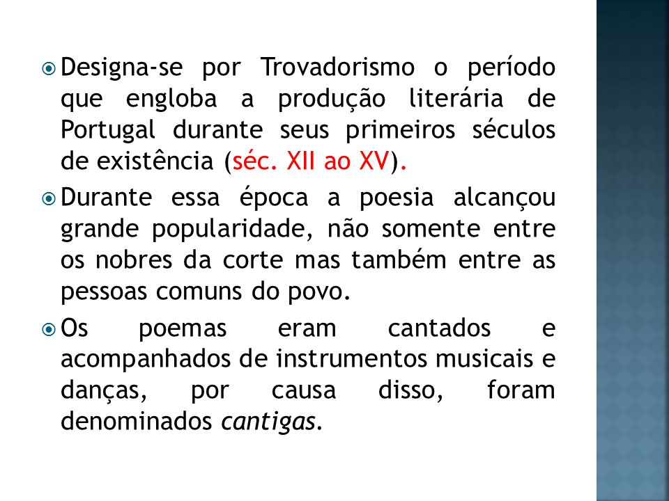 Designa-se por Trovadorismo o período que engloba a produção literária de Portugal durante seus primeiros séculos de existência (séc. XII ao XV). Dura