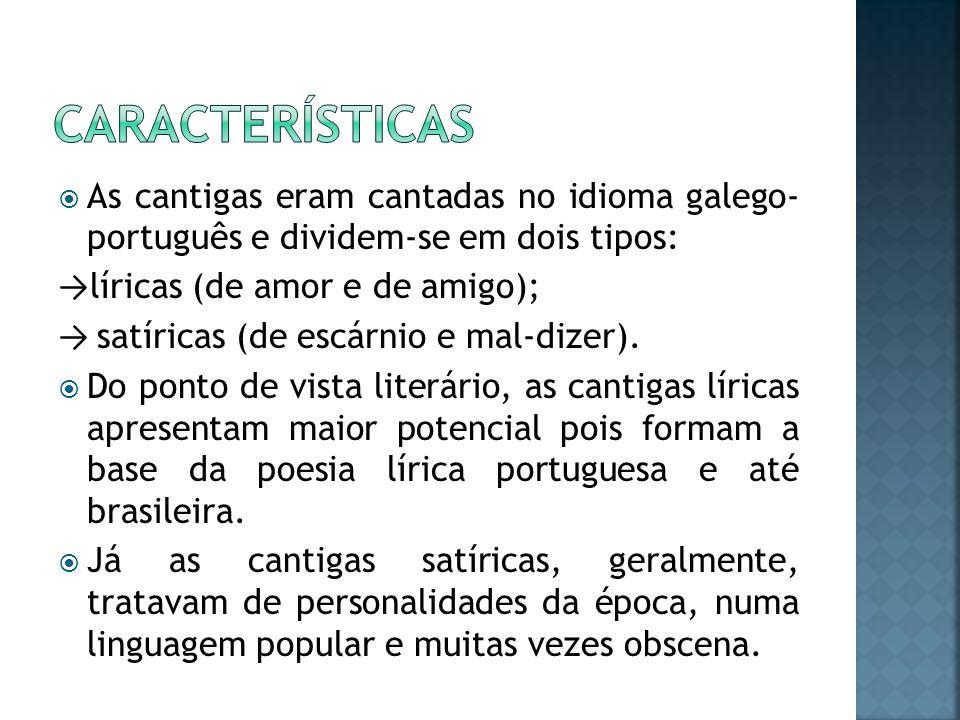 As cantigas eram cantadas no idioma galego- português e dividem-se em dois tipos: líricas (de amor e de amigo); satíricas (de escárnio e mal-dizer). D