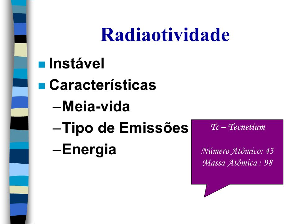 Radiaotividade n Instável n Características –Meia-vida –Tipo de Emissões –Energia Tc – Tecnetium Número Atômico: 43 Massa Atômica : 98