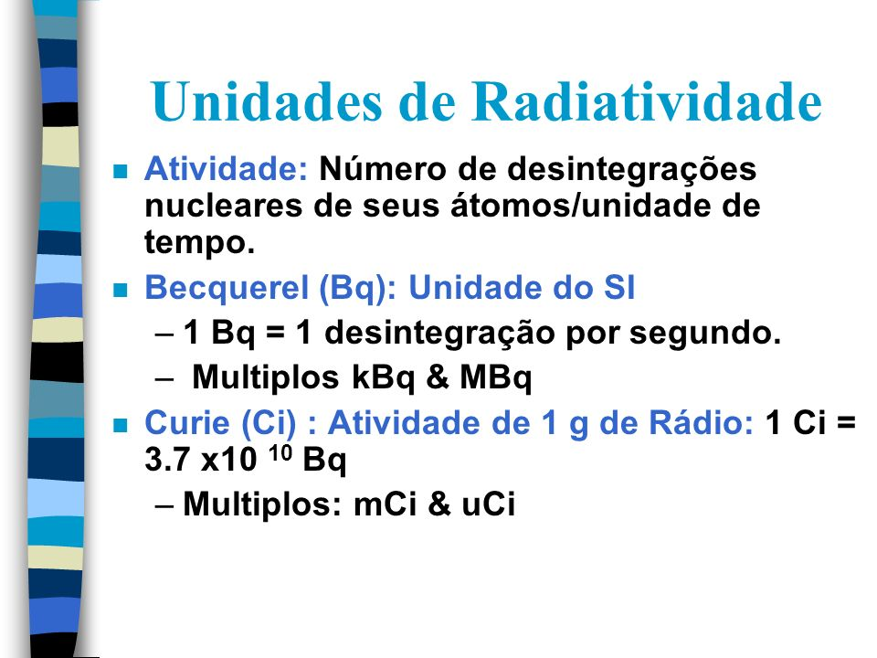 Decaimento n Decaimento é um processo espontâneo n Cada radionuclideo tem uma taxa média de decaimento próprio n Constante de decaimento = = 0.693/T1/2 A t = A 0 e - t n Tc-99m tem T1/2 de 6 horas.