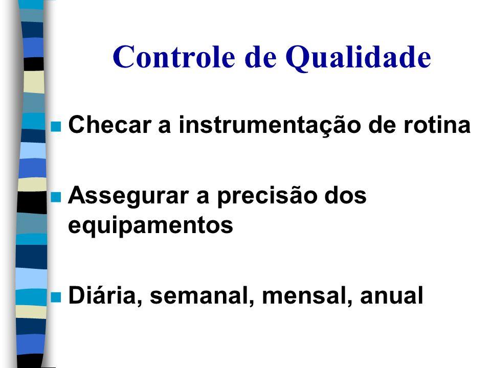 Controle de Qualidade n Checar a instrumentação de rotina n Assegurar a precisão dos equipamentos n Diária, semanal, mensal, anual