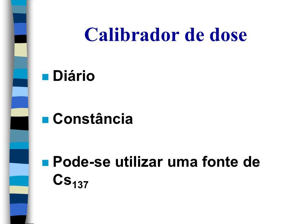 Calibrador de dose n Diário n Constância n Pode-se utilizar uma fonte de Cs 137