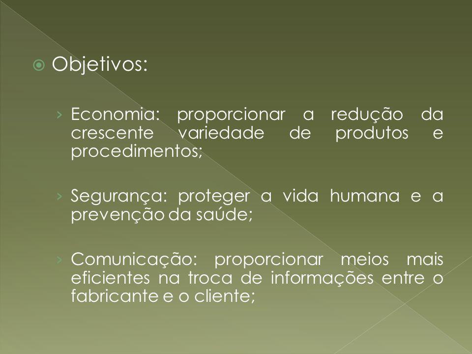 Objetivos: Economia: proporcionar a redução da crescente variedade de produtos e procedimentos; Segurança: proteger a vida humana e a prevenção da saú