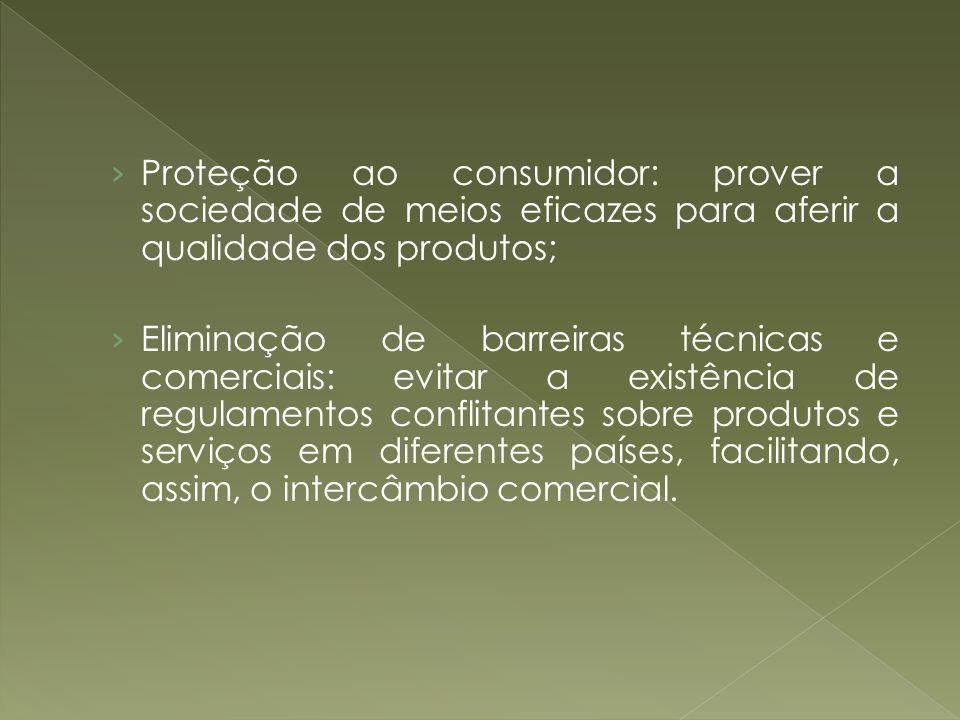 Proteção ao consumidor: prover a sociedade de meios eficazes para aferir a qualidade dos produtos; Eliminação de barreiras técnicas e comerciais: evit