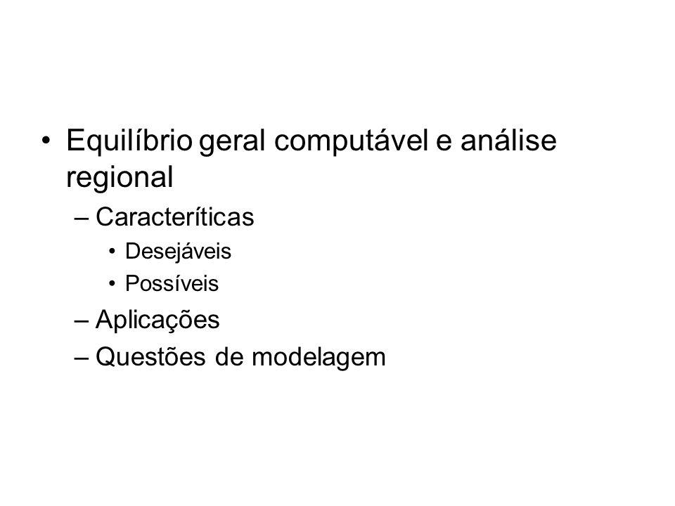 Equilíbrio geral computável e análise regional –Caracteríticas Desejáveis Possíveis –Aplicações –Questões de modelagem