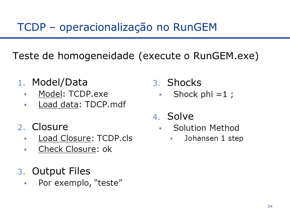 TCDP – operacionalização no RunGEM 1. Model/Data Model: TCDP.exe Load data: TDCP.mdf 2. Closure Load Closure: TCDP.cls Check Closure: ok 3. Output Fil