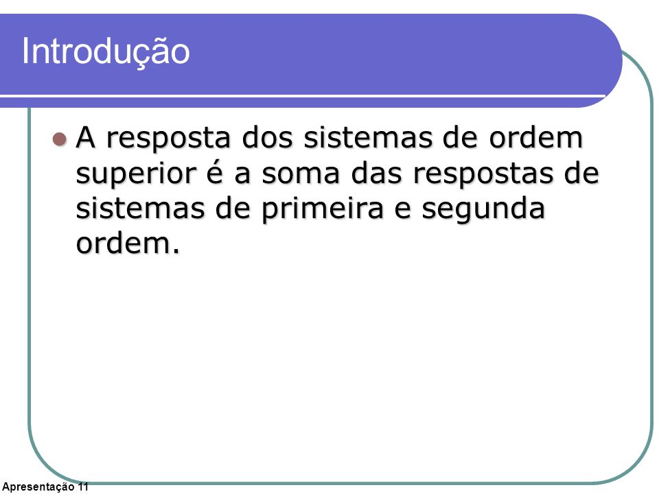 Apresentação 11 Introdução A resposta dos sistemas de ordem superior é a soma das respostas de sistemas de primeira e segunda ordem. A resposta dos si