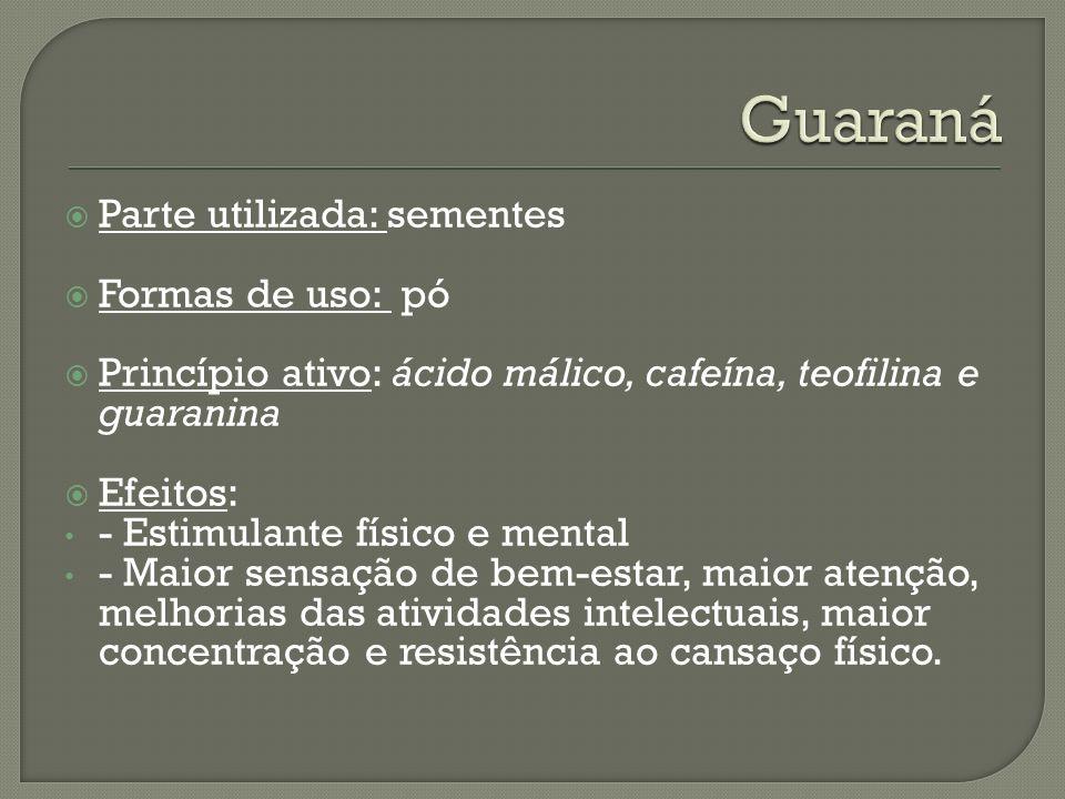 Parte utilizada: sementes Formas de uso: pó Princípio ativo: ácido málico, cafeína, teofilina e guaranina Efeitos: - Estimulante físico e mental - Mai