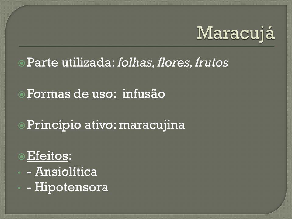Parte utilizada: folhas, flores, frutos Formas de uso: infusão Princípio ativo: maracujina Efeitos: - Ansiolítica - Hipotensora