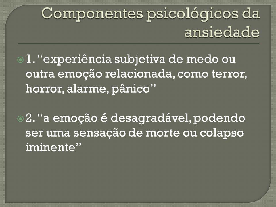 1. experiência subjetiva de medo ou outra emoção relacionada, como terror, horror, alarme, pânico 2. a emoção é desagradável, podendo ser uma sensação