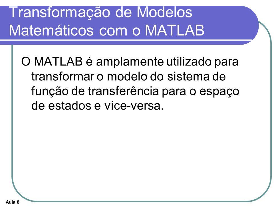 Aula 8 Transformação de Modelos Matemáticos com o MATLAB O MATLAB é amplamente utilizado para transformar o modelo do sistema de função de transferênc
