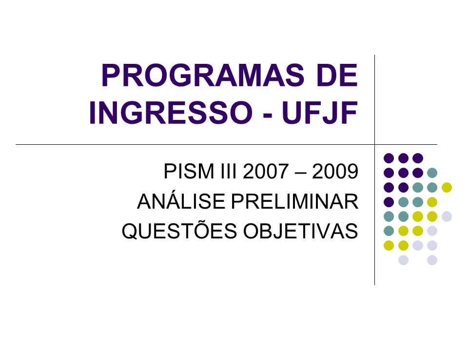 PROGRAMAS DE INGRESSO - UFJF PISM III 2007 – 2009 ANÁLISE PRELIMINAR QUESTÕES OBJETIVAS