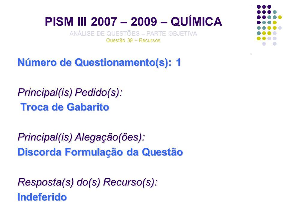 PISM III 2007 – 2009 – QUÍMICA ANÁLISE DE QUESTÕES – PARTE OBJETIVA Questão 39 – Recursos Número de Questionamento(s): 1 Principal(is) Pedido(s): Troc