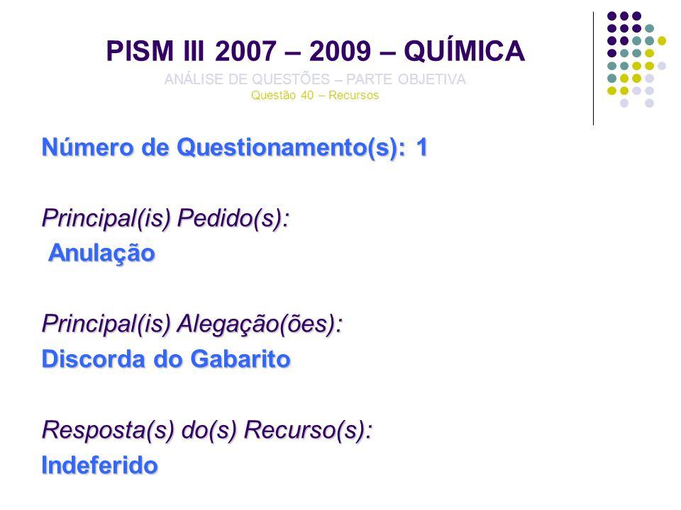 PISM III 2007 – 2009 – QUÍMICA ANÁLISE DE QUESTÕES – PARTE OBJETIVA Questão 40 – Recursos Número de Questionamento(s): 1 Principal(is) Pedido(s): Anul