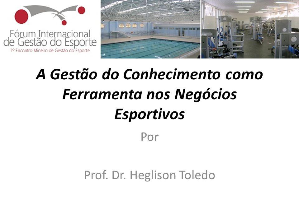 A Gestão do Conhecimento como Ferramenta nos Negócios Esportivos Por Prof. Dr. Heglison Toledo