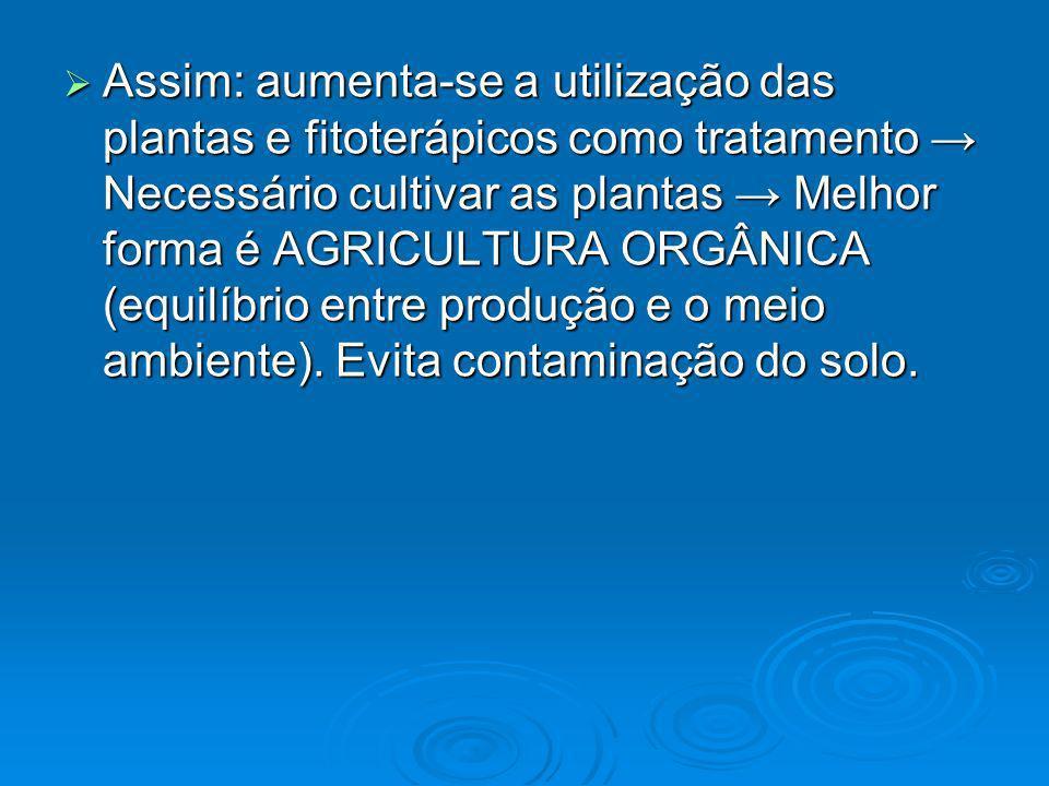 Assim: aumenta-se a utilização das plantas e fitoterápicos como tratamento Necessário cultivar as plantas Melhor forma é AGRICULTURA ORGÂNICA (equilíb