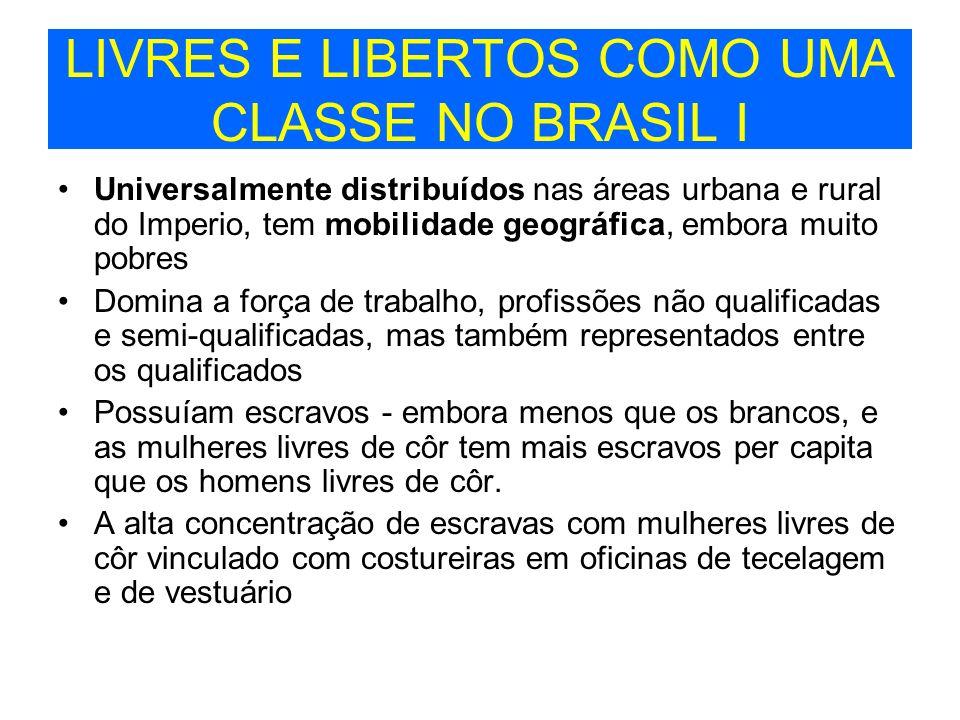 LIVRES E LIBERTOS COMO UMA CLASSE NO BRASIL I Universalmente distribuídos nas áreas urbana e rural do Imperio, tem mobilidade geográfica, embora muito