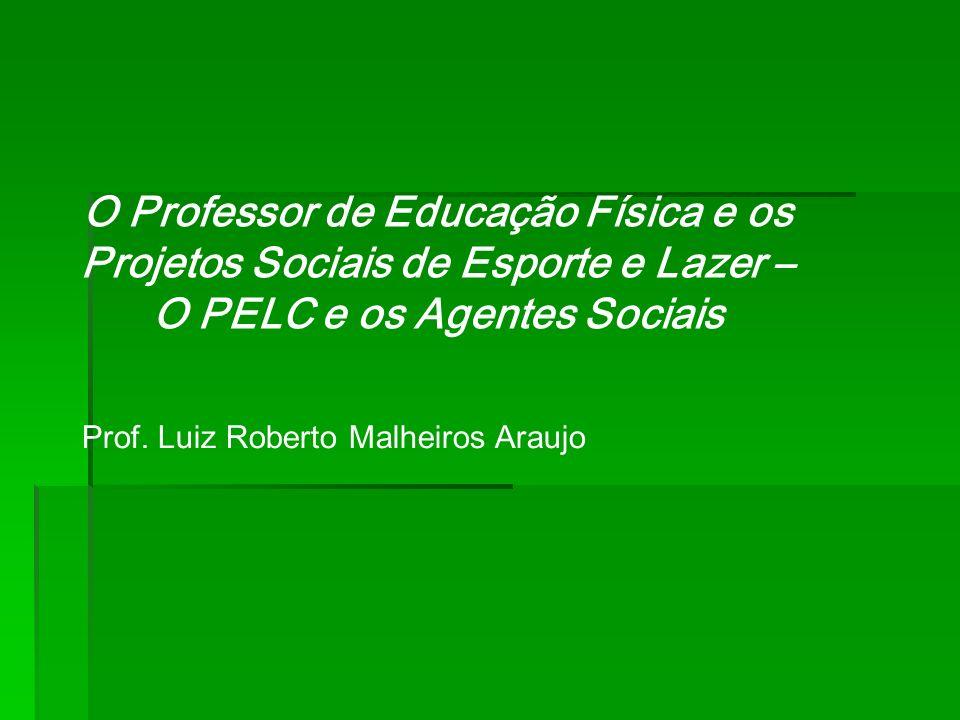 O Professor de Educação Física e os Projetos Sociais de Esporte e Lazer – O PELC e os Agentes Sociais Prof. Luiz Roberto Malheiros Araujo