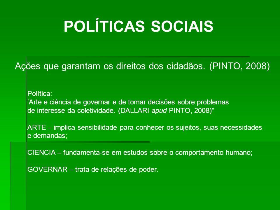 POLÍTICAS SOCIAIS Ações que garantam os direitos dos cidadãos. (PINTO, 2008) Política: Arte e ciência de governar e de tomar decisões sobre problemas