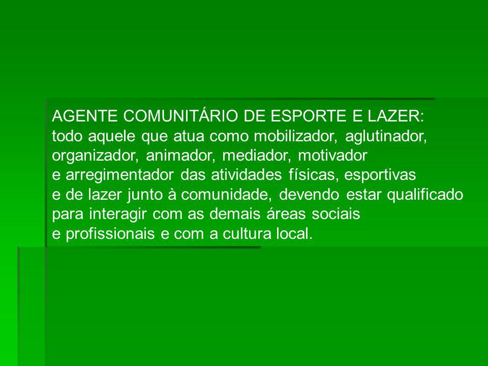 AGENTE COMUNITÁRIO DE ESPORTE E LAZER: todo aquele que atua como mobilizador, aglutinador, organizador, animador, mediador, motivador e arregimentador