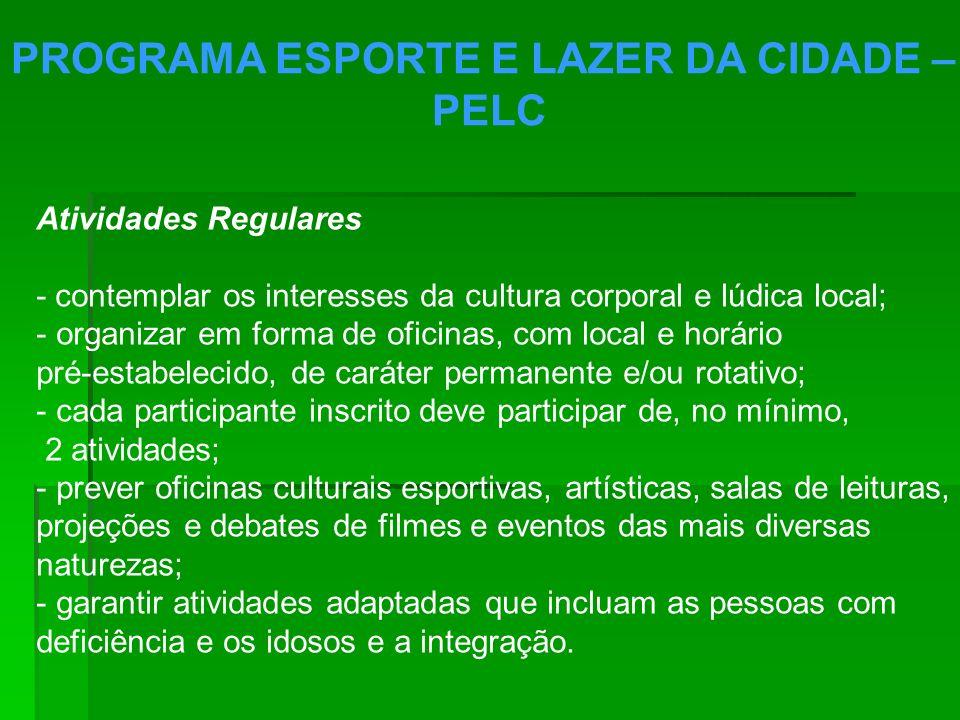 PROGRAMA ESPORTE E LAZER DA CIDADE – PELC Atividades Regulares - contemplar os interesses da cultura corporal e lúdica local; - organizar em forma de