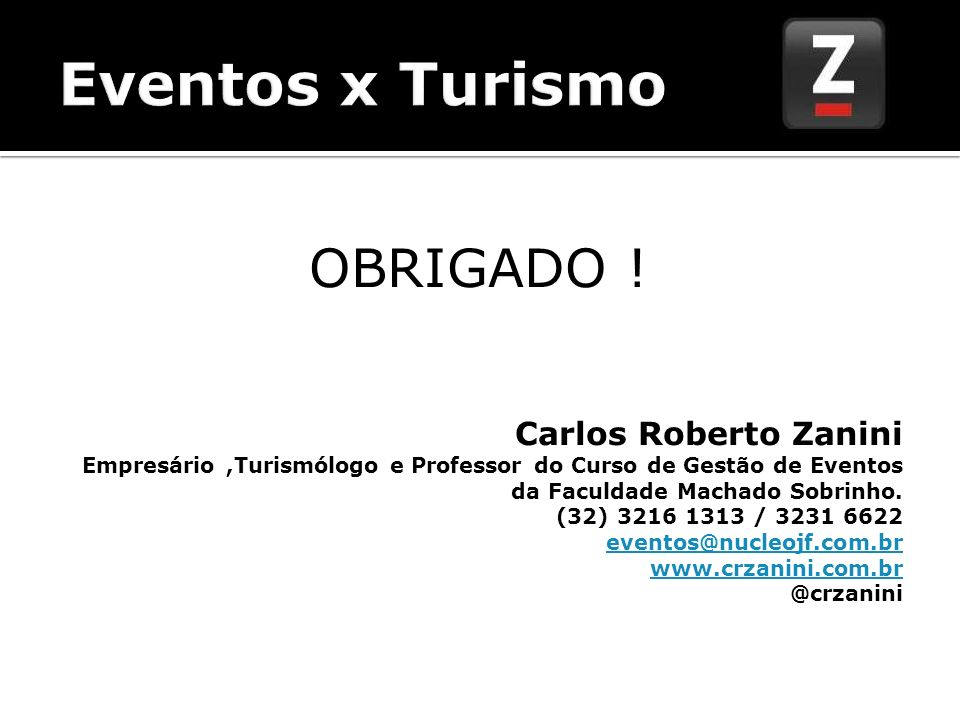 OBRIGADO ! Carlos Roberto Zanini Empresário,Turismólogo e Professor do Curso de Gestão de Eventos da Faculdade Machado Sobrinho. (32) 3216 1313 / 3231