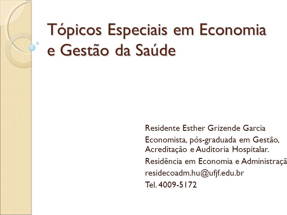 Tópicos Especiais em Economia e Gestão da Saúde Residente Esther Grizende Garcia Economista, pós-graduada em Gestão, Acreditação e Auditoria Hospitala