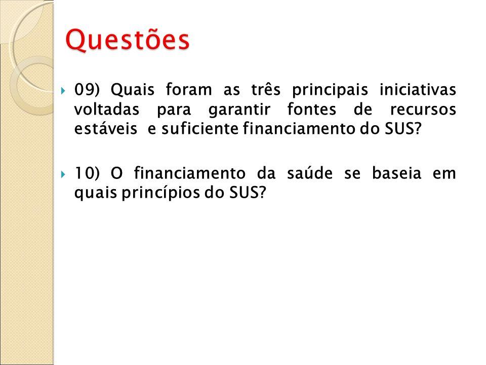 09) Quais foram as três principais iniciativas voltadas para garantir fontes de recursos estáveis e suficiente financiamento do SUS? 10) O financiamen