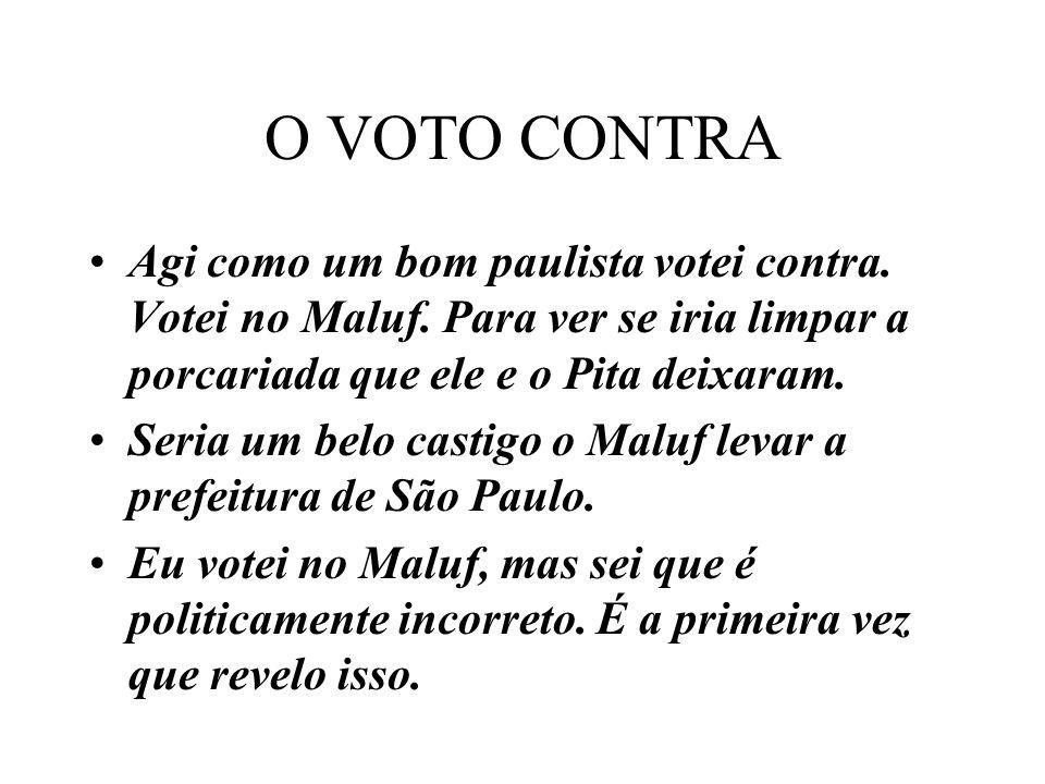 O VOTO CONTRA Agi como um bom paulista votei contra. Votei no Maluf. Para ver se iria limpar a porcariada que ele e o Pita deixaram. Seria um belo cas