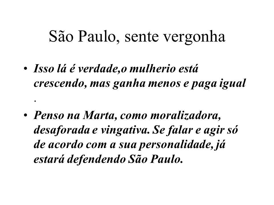 São Paulo, sente vergonha Isso lá é verdade,o mulherio está crescendo, mas ganha menos e paga igual. Penso na Marta, como moralizadora, desaforada e v