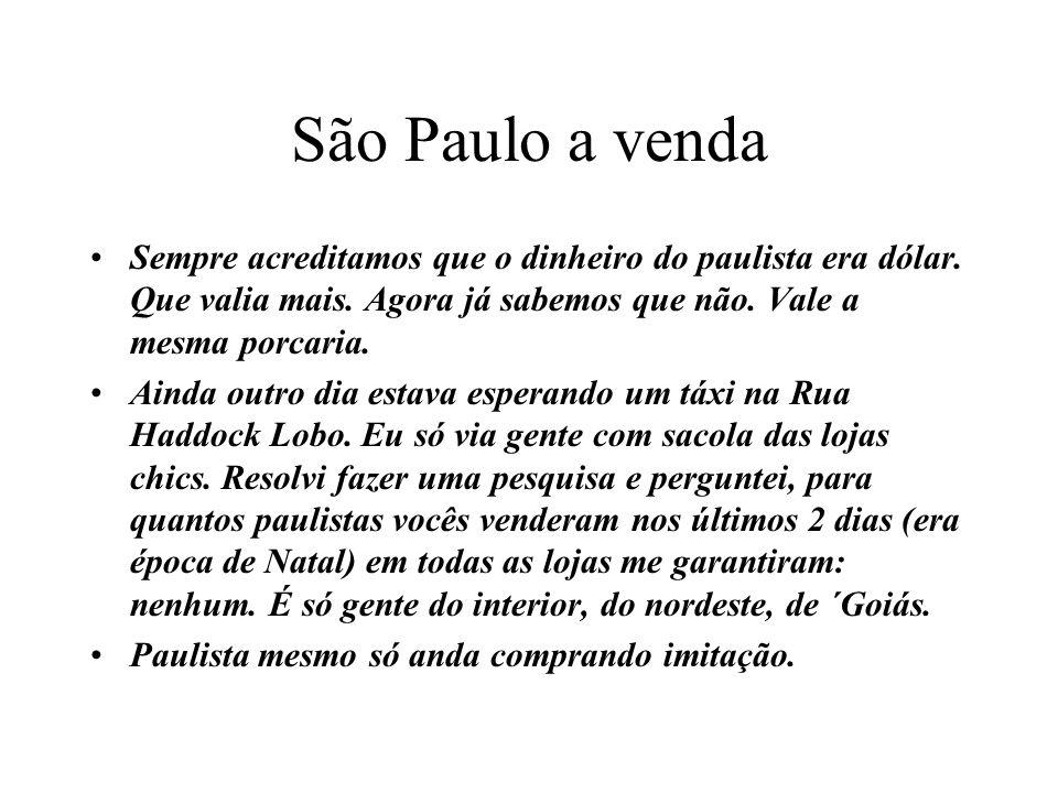 São Paulo a venda Sempre acreditamos que o dinheiro do paulista era dólar. Que valia mais. Agora já sabemos que não. Vale a mesma porcaria. Ainda outr