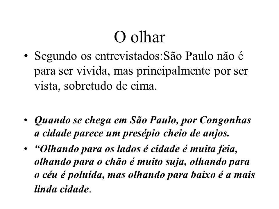 O olhar Segundo os entrevistados:São Paulo não é para ser vivida, mas principalmente por ser vista, sobretudo de cima. Quando se chega em São Paulo, p