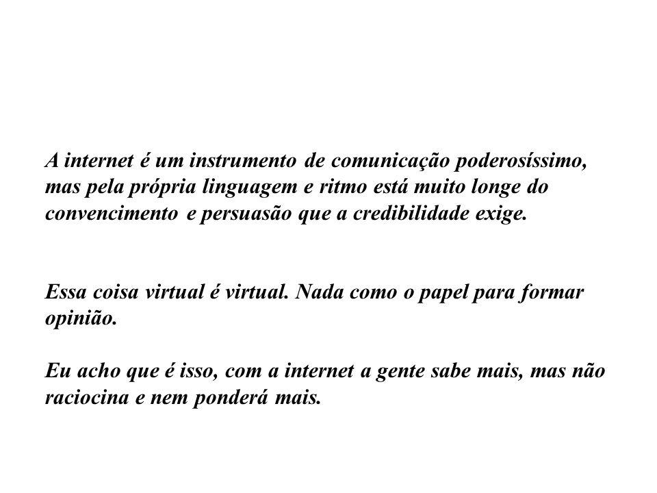 A internet é um instrumento de comunicação poderosíssimo, mas pela própria linguagem e ritmo está muito longe do convencimento e persuasão que a credi
