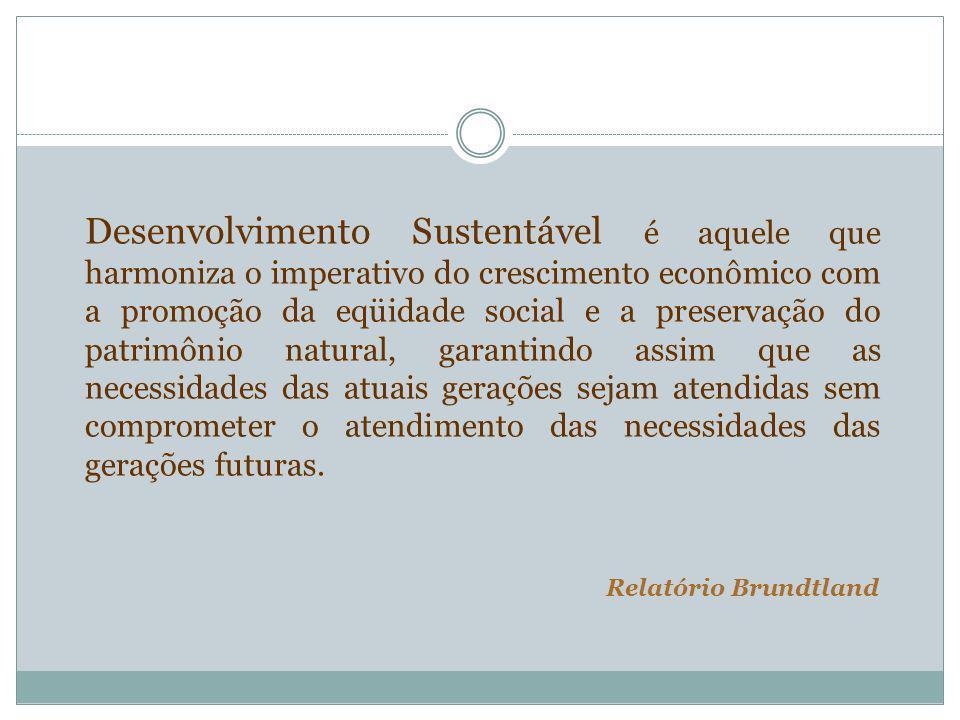 Desenvolvimento Sustentável é aquele que harmoniza o imperativo do crescimento econômico com a promoção da eqüidade social e a preservação do patrimôn
