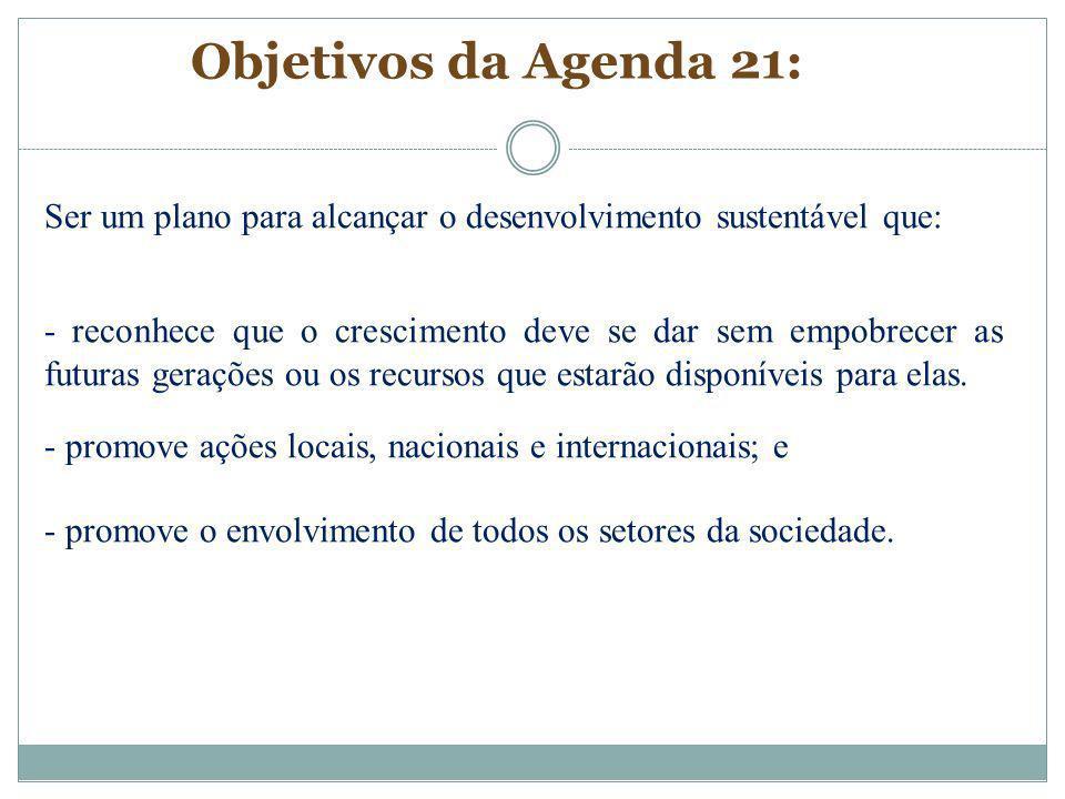 Objetivos da Agenda 21: Ser um plano para alcançar o desenvolvimento sustentável que: - reconhece que o crescimento deve se dar sem empobrecer as futu