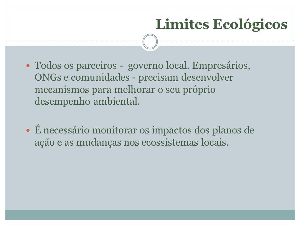 Limites Ecológicos Todos os parceiros - governo local. Empresários, ONGs e comunidades - precisam desenvolver mecanismos para melhorar o seu próprio d