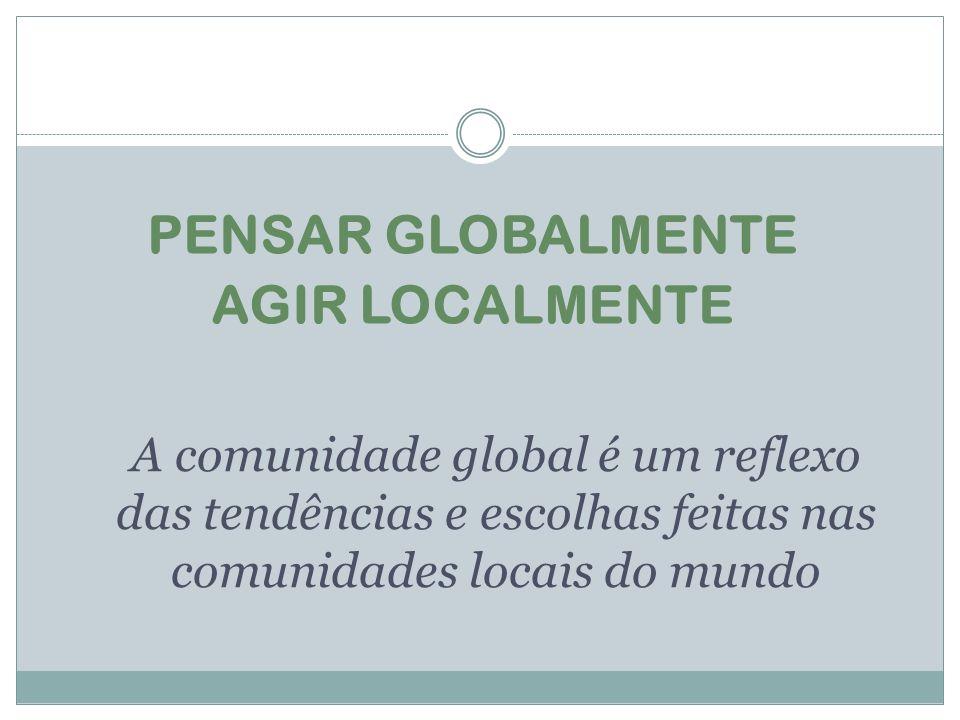 A comunidade global é um reflexo das tendências e escolhas feitas nas comunidades locais do mundo PENSAR GLOBALMENTE AGIR LOCALMENTE