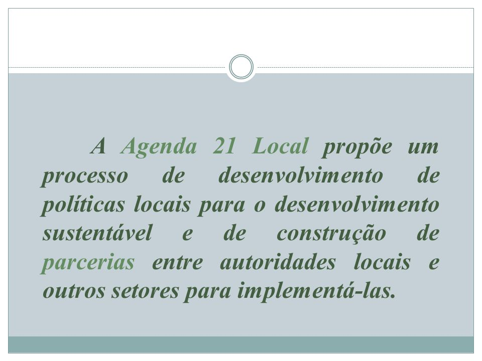 A Agenda 21 Local propõe um processo de desenvolvimento de políticas locais para o desenvolvimento sustentável e de construção de parcerias entre auto
