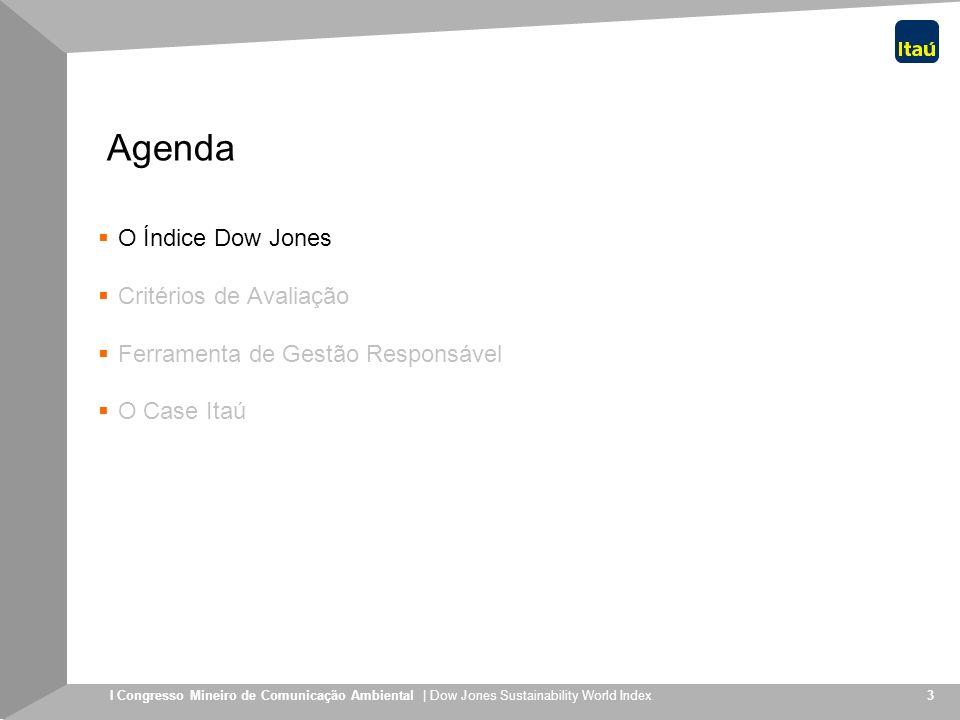 I Congresso Mineiro de Comunicação Ambiental | Dow Jones Sustainability World Index 4 O Índice Criado em 1999 e reavaliado anualmente para definir sua composição; Parceria entre o Sustainable Asset Management Group, baseado em Zurique, com o Dow Jones Indexes; Composto atualmente por 318 companhias escolhidas entre as 2.500 maiores companhias componentes dos índices Dow Jones Global Index, o que equivale a um valor de mercado conjunto superior a US$ 6,5 trilhões; Referência para instituições administradoras de recursos (52 licenças concedidas a instituições financeiras em 14 países totalizando recursos de EUR 2,8 bilhões) Dow Jones e SAM Group criaram a família de índices de sustentabilidade corporativa mais importante do mundo
